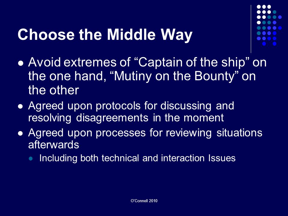 Choose the Middle Way Avoid extremes of Captain of the ship on the one hand, Mutiny on the Bounty on the other Agreed upon protocols for discussing and resolving disagreements in the moment Agreed upon processes for reviewing situations afterwards Including both technical and interaction Issues O Connell 2010