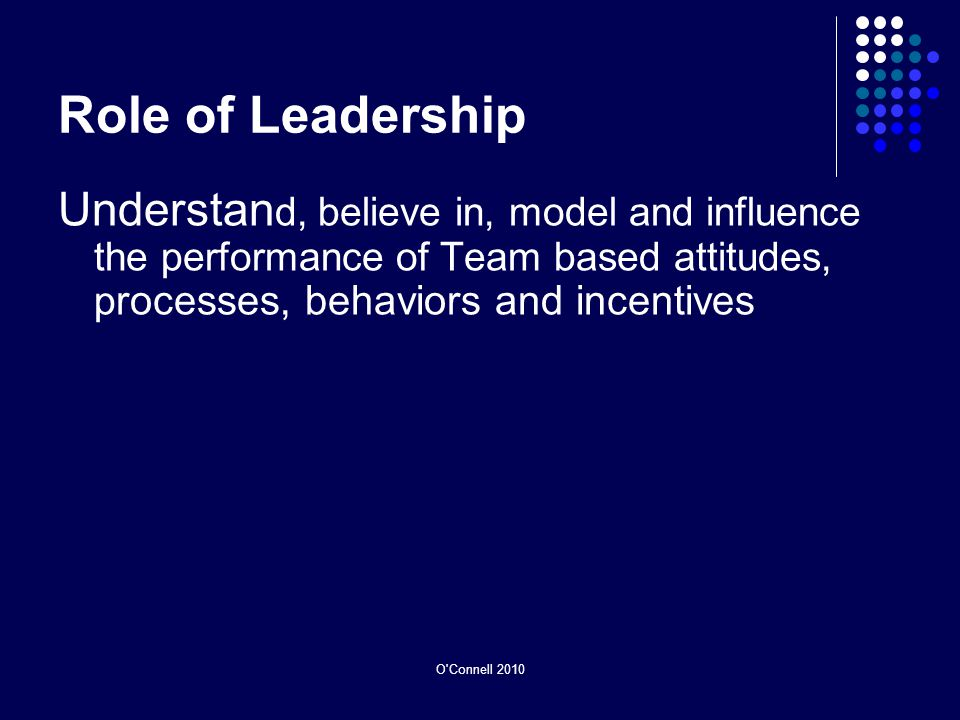 Role of Leadership Understan d, believe in, model and influence the performance of Team based attitudes, p rocesses, behaviors and incentives O Connell 2010