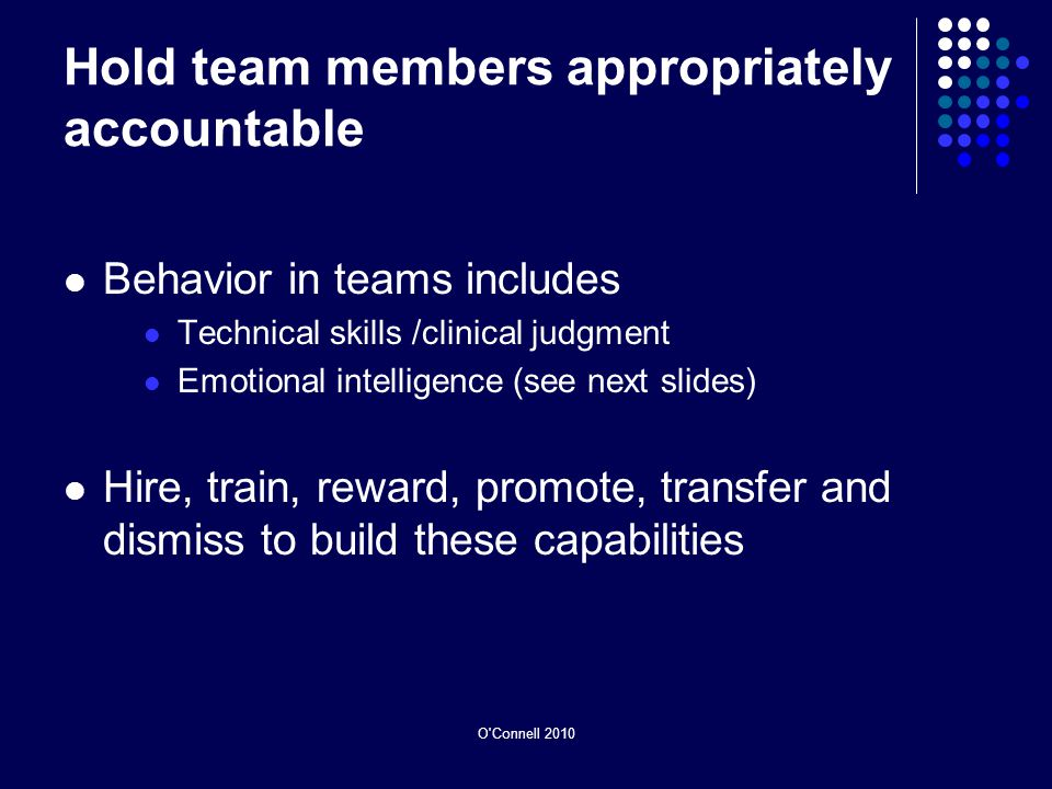 O Connell 2010 Hold team members appropriately accountable Behavior in teams includes Technical skills /clinical judgment Emotional intelligence (see next slides) Hire, train, reward, promote, transfer and dismiss to build these capabilities