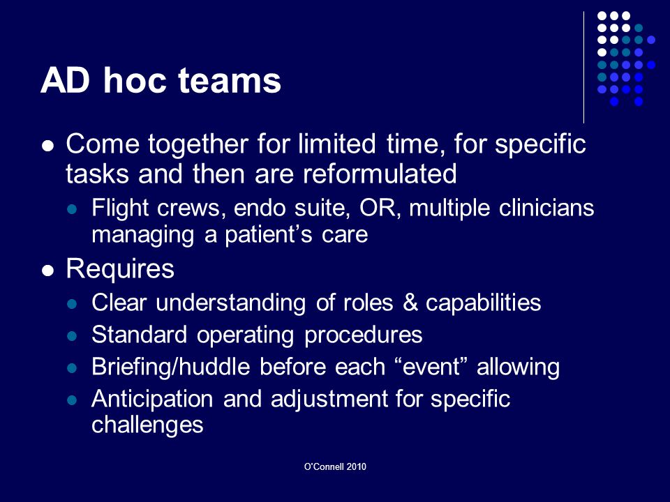 AD hoc teams Come together for limited time, for specific tasks and then are reformulated Flight crews, endo suite, OR, multiple clinicians managing a patients care Requires Clear understanding of roles & capabilities Standard operating procedures Briefing/huddle before each event allowing Anticipation and adjustment for specific challenges