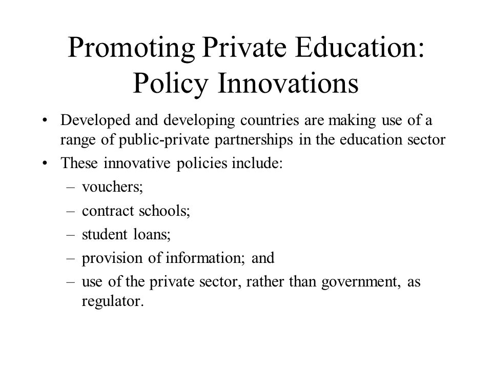 Promoting Private Education: Policy Innovations Developed and developing countries are making use of a range of public-private partnerships in the education sector These innovative policies include: –vouchers; –contract schools; –student loans; –provision of information; and –use of the private sector, rather than government, as regulator.