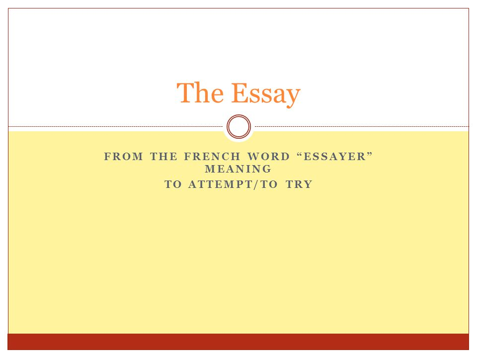 FROM THE FRENCH WORD ESSAYER MEANING TO ATTEMPT/TO TRY The Essay