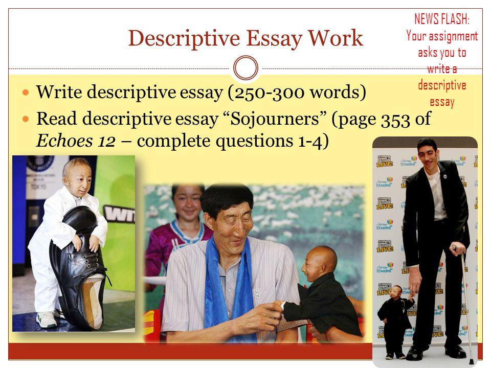 Descriptive Essay Work Write descriptive essay (250-300 words) Read descriptive essay Sojourners (page 353 of Echoes 12 – complete questions 1-4) NEWS