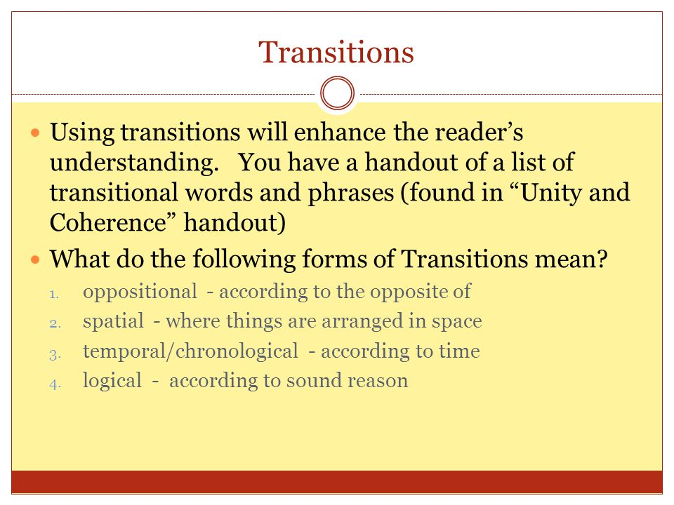 Transitions Using transitions will enhance the readers understanding. You have a handout of a list of transitional words and phrases (found in Unity a