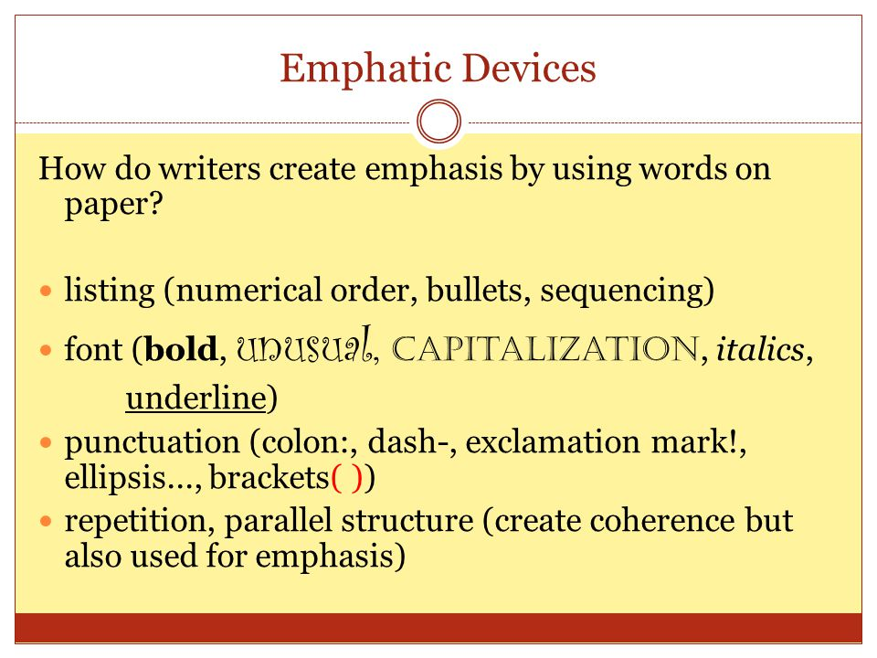 Emphatic Devices How do writers create emphasis by using words on paper? listing (numerical order, bullets, sequencing) font (bold, unusual, capitaliz