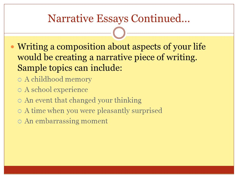 When Writing the Narrative Essay Keep in Mind the Following: It is important to develop a strong beginning, middle and end Focus on only one event Discuss your characters and plot so that it is believable You do not have to follow the conventional 5 paragraph essay format Create a strong theme Dont be afraid to draw upon descriptive elements – it is good to affect your readers senses