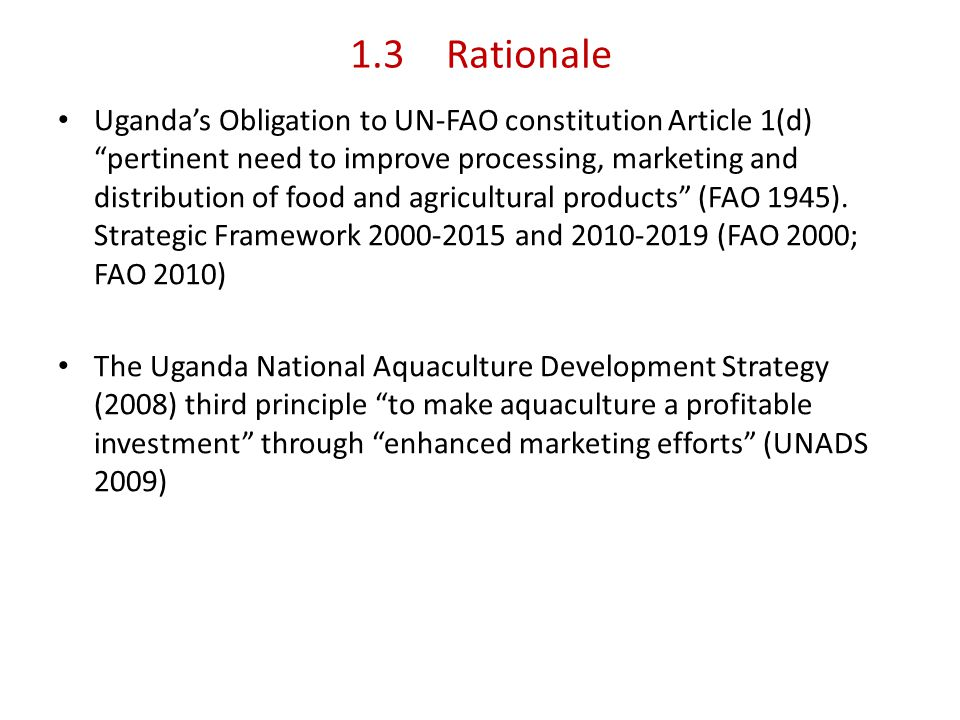 1.3Rationale Ugandas Obligation to UN-FAO constitution Article 1(d) pertinent need to improve processing, marketing and distribution of food and agricultural products (FAO 1945).