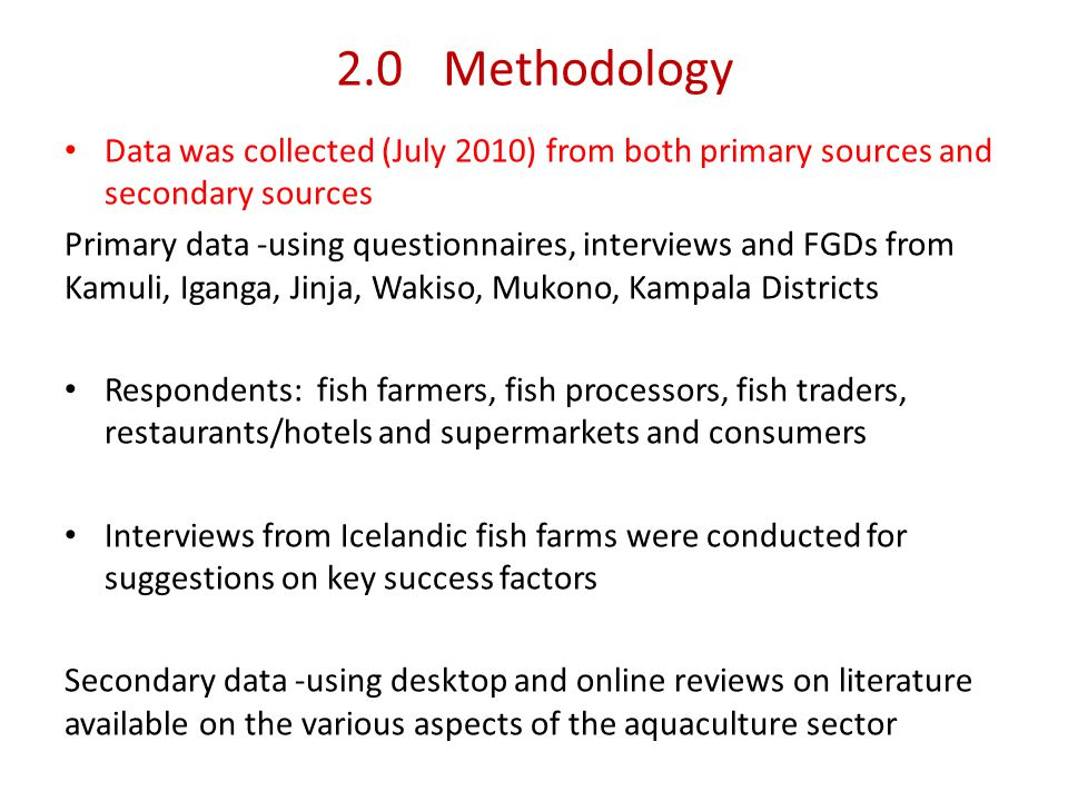 2.0Methodology Data was collected (July 2010) from both primary sources and secondary sources Primary data -using questionnaires, interviews and FGDs from Kamuli, Iganga, Jinja, Wakiso, Mukono, Kampala Districts Respondents: fish farmers, fish processors, fish traders, restaurants/hotels and supermarkets and consumers Interviews from Icelandic fish farms were conducted for suggestions on key success factors Secondary data -using desktop and online reviews on literature available on the various aspects of the aquaculture sector