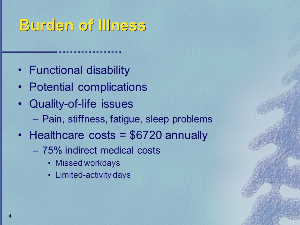 4 Burden of Illness Functional disability Potential complications Quality-of-life issues –Pain, stiffness, fatigue, sleep problems Healthcare costs =