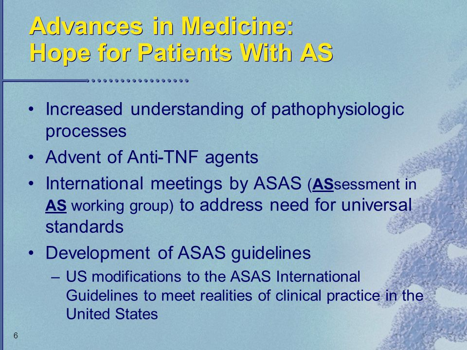 6 Advances in Medicine: Hope for Patients With AS Increased understanding of pathophysiologic processes Advent of Anti-TNF agents International meetin