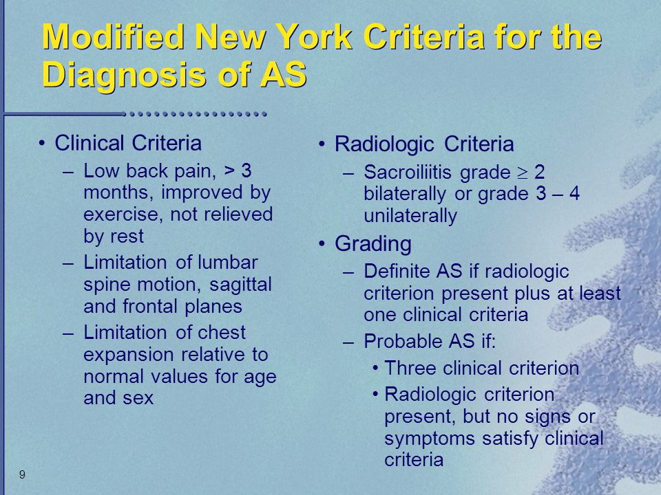 9 Modified New York Criteria for the Diagnosis of AS Clinical Criteria –Low back pain, > 3 months, improved by exercise, not relieved by rest –Limitat