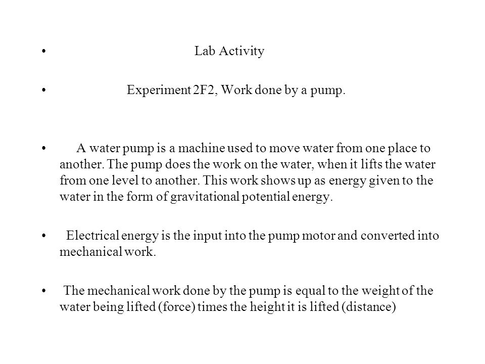 Lab Activity Experiment 2F2, Work done by a pump. A water pump is a machine used to move water from one place to another. The pump does the work on th