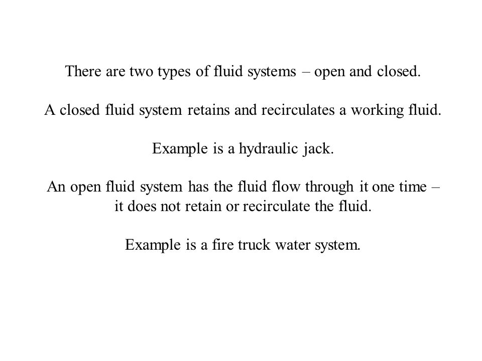 There are two types of fluid systems – open and closed. A closed fluid system retains and recirculates a working fluid. Example is a hydraulic jack. A