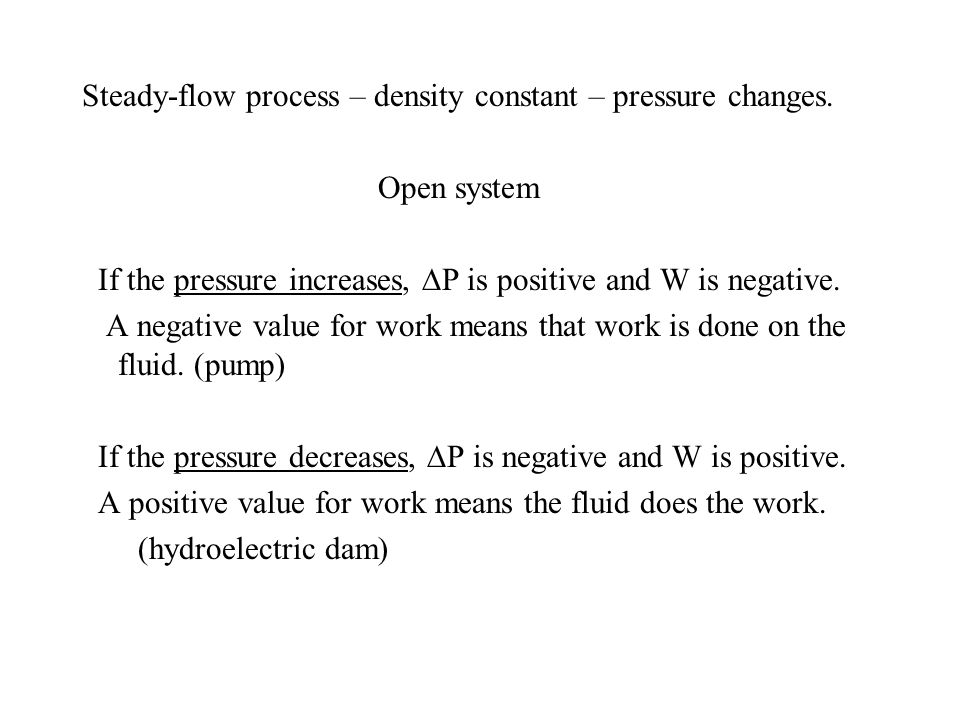 Steady-flow process – density constant – pressure changes. Open system If the pressure increases, P is positive and W is negative. A negative value fo