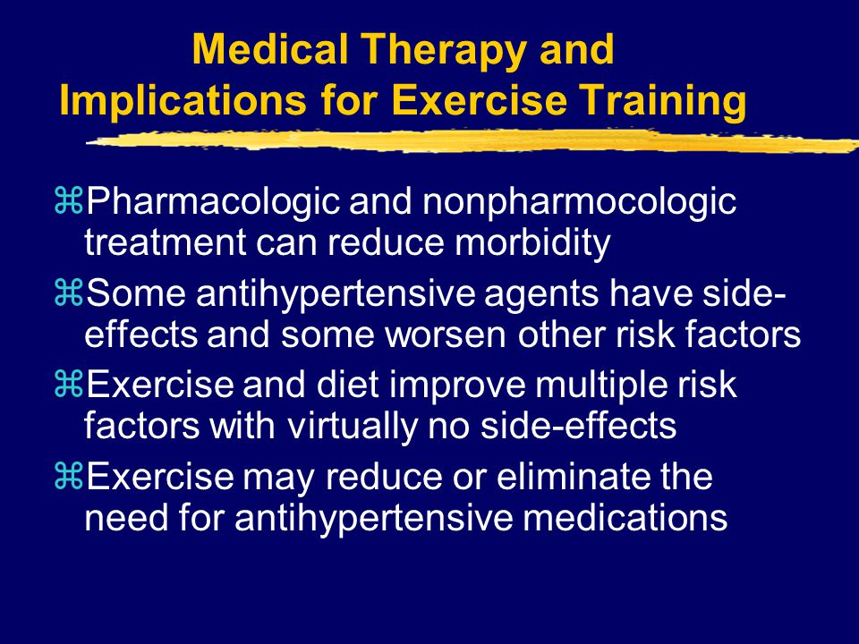 Medical Therapy and Implications for Exercise Training zPharmacologic and nonpharmocologic treatment can reduce morbidity zSome antihypertensive agent