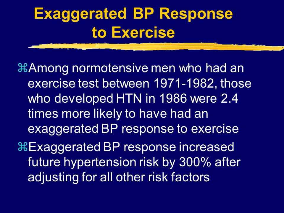 Exaggerated BP Response to Exercise zAmong normotensive men who had an exercise test between 1971-1982, those who developed HTN in 1986 were 2.4 times