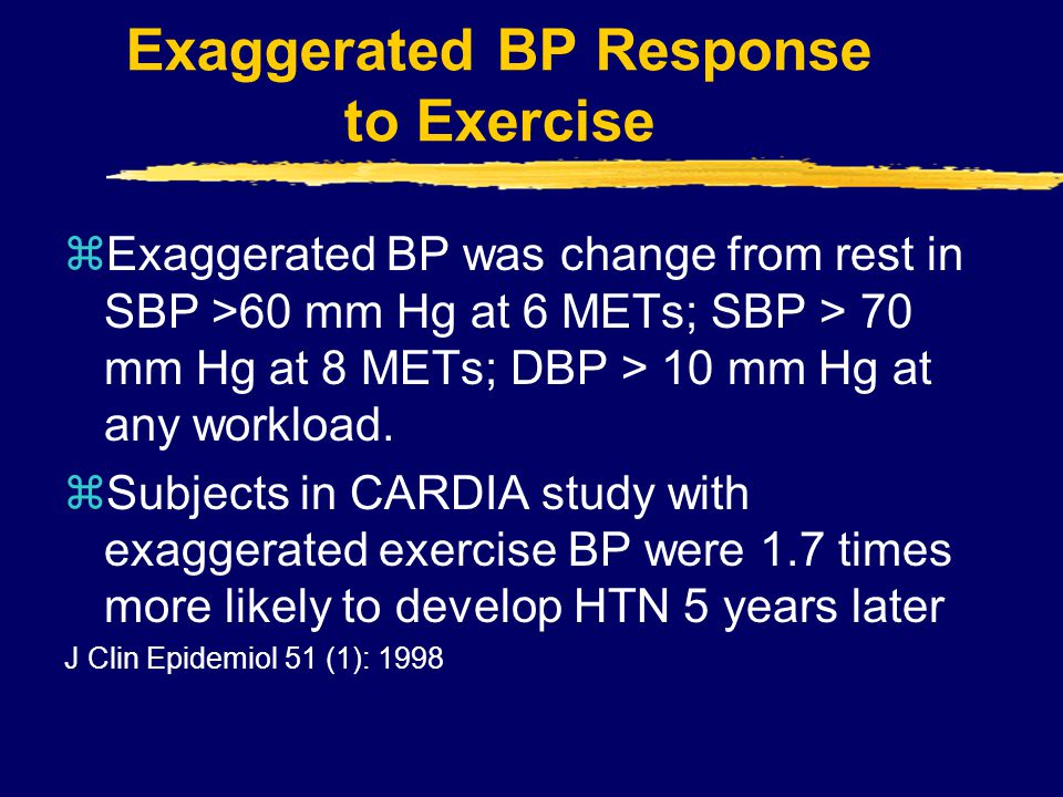 Exaggerated BP Response to Exercise zExaggerated BP was change from rest in SBP >60 mm Hg at 6 METs; SBP > 70 mm Hg at 8 METs; DBP > 10 mm Hg at any w