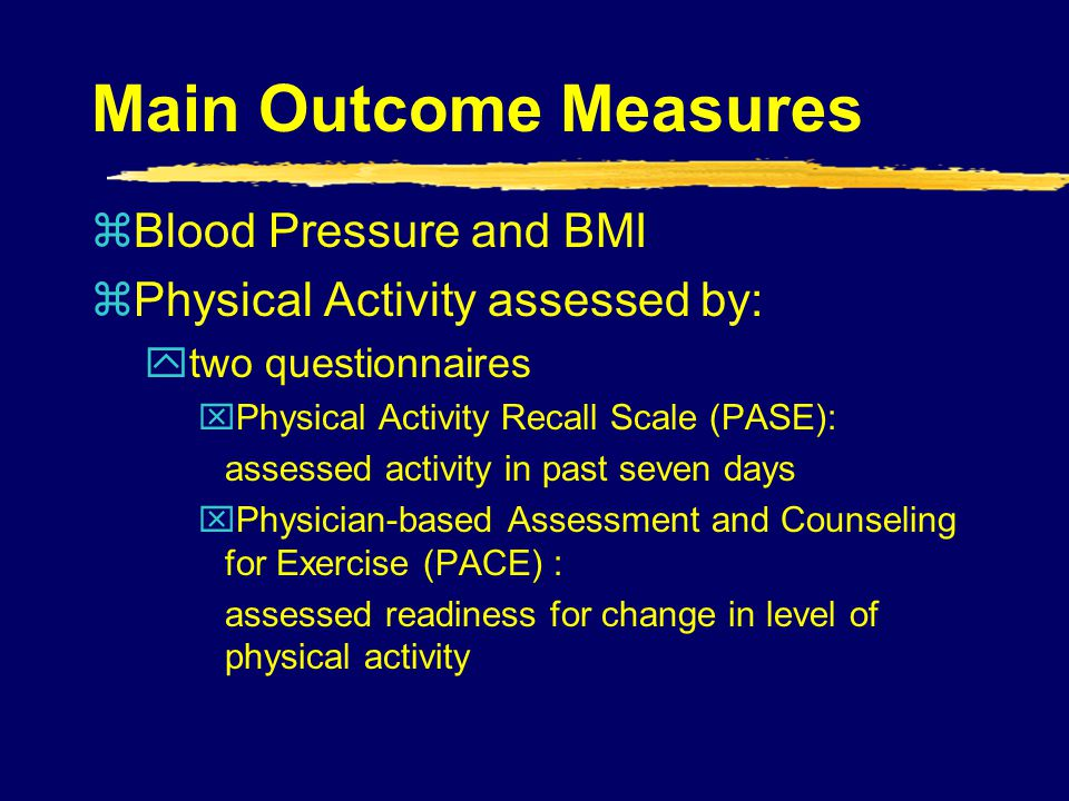 Main Outcome Measures zBlood Pressure and BMI zPhysical Activity assessed by: ytwo questionnaires xPhysical Activity Recall Scale (PASE): assessed act