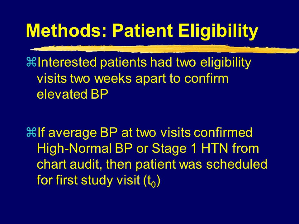 Methods: Patient Eligibility zInterested patients had two eligibility visits two weeks apart to confirm elevated BP zIf average BP at two visits confi