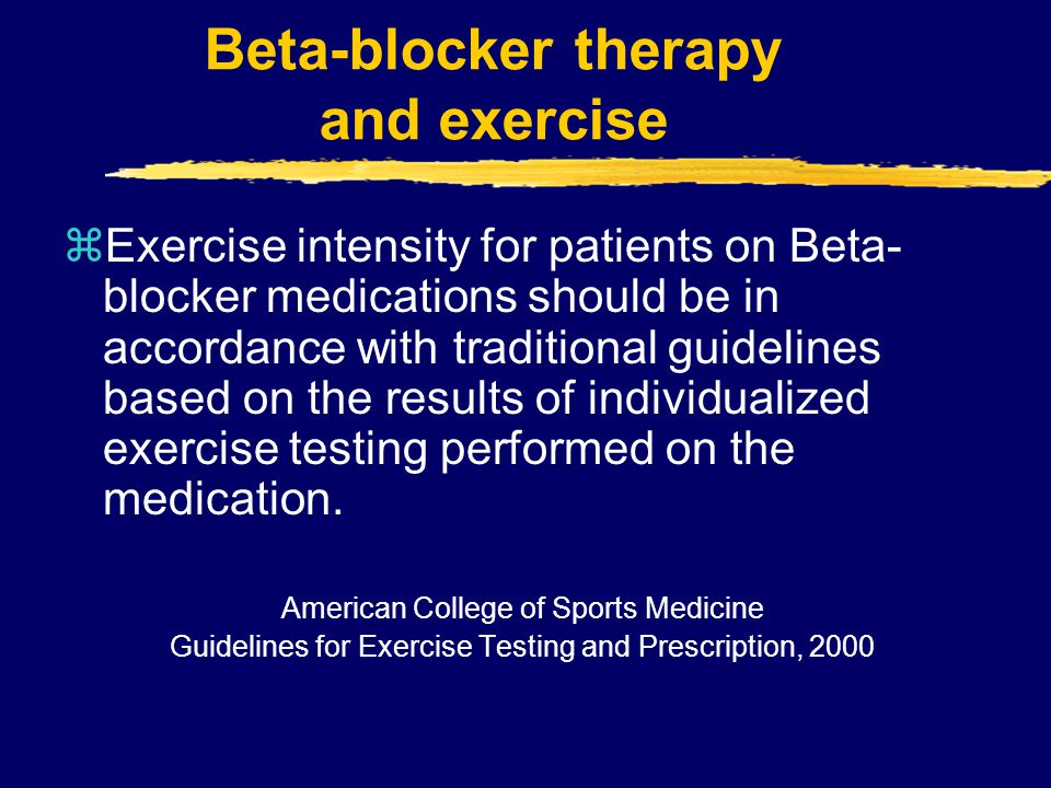 Beta-blocker therapy and exercise zExercise intensity for patients on Beta- blocker medications should be in accordance with traditional guidelines ba