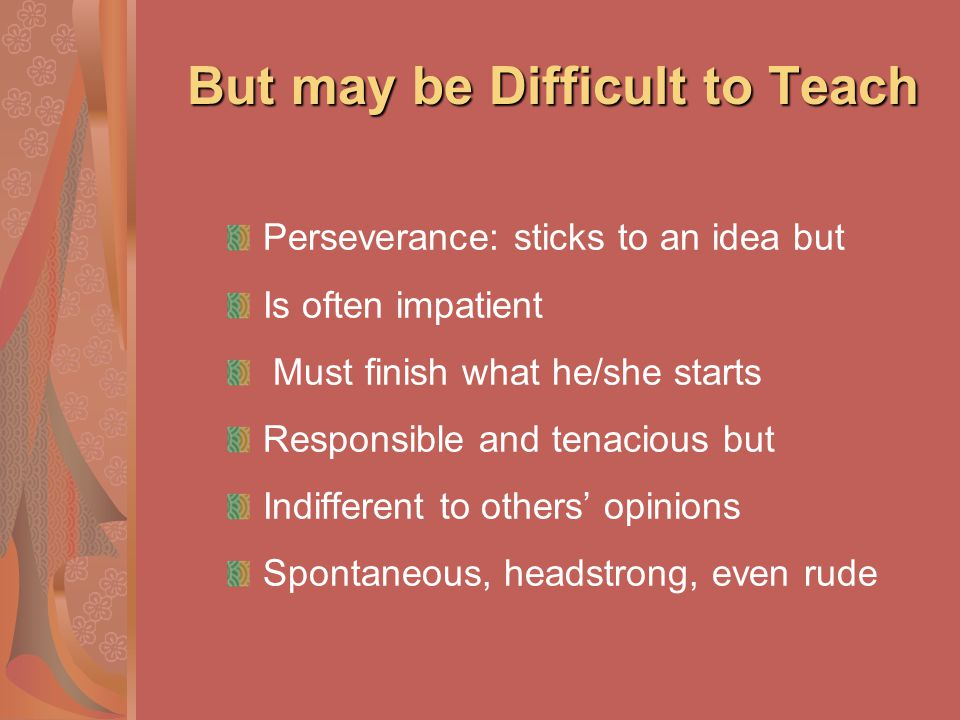 But may be Difficult to Teach Perseverance: sticks to an idea but Is often impatient Must finish what he/she starts Responsible and tenacious but Indi