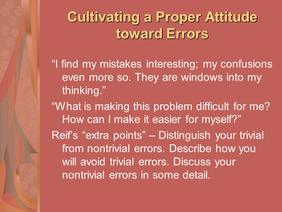 Cultivating a Proper Attitude toward Errors I find my mistakes interesting; my confusions even more so. They are windows into my thinking. What is mak