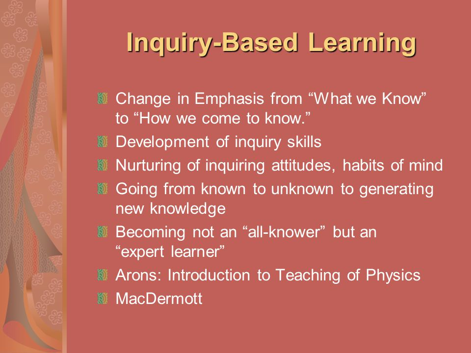 Inquiry-Based Learning Change in Emphasis from What we Know to How we come to know. Development of inquiry skills Nurturing of inquiring attitudes, ha