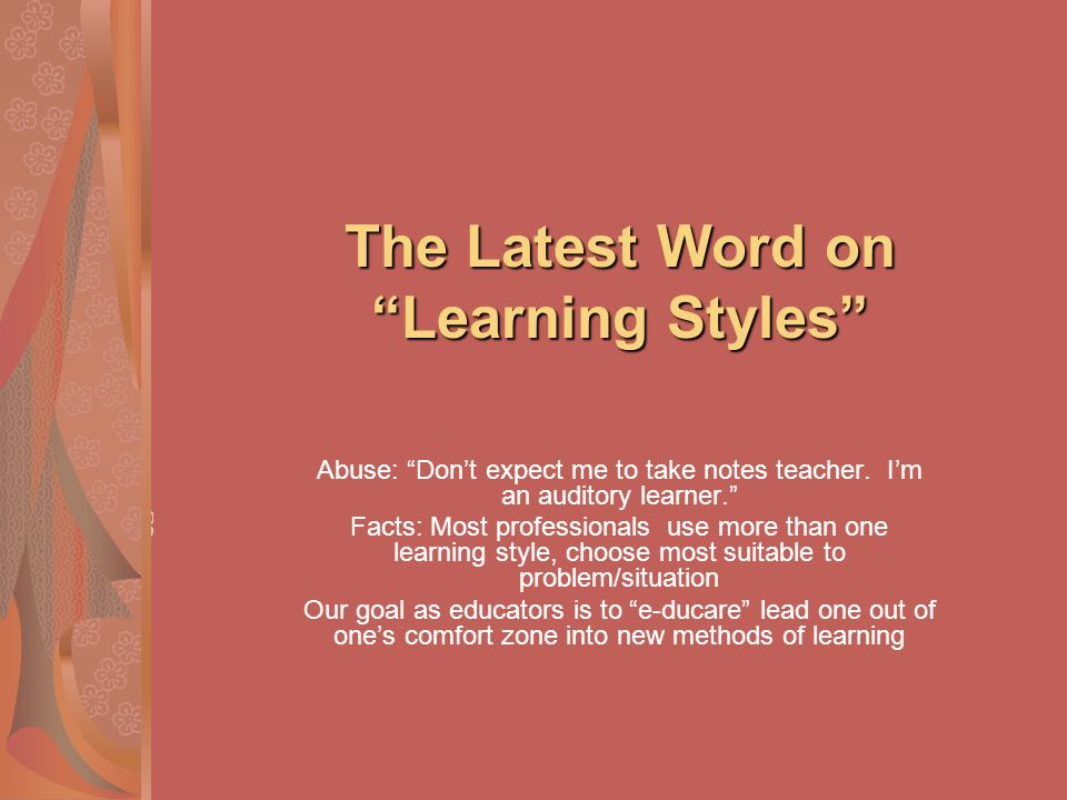 The Latest Word on Learning Styles Abuse: Dont expect me to take notes teacher. Im an auditory learner. Facts: Most professionals use more than one le