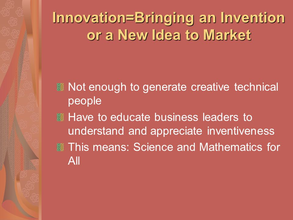 Innovation=Bringing an Invention or a New Idea to Market Not enough to generate creative technical people Have to educate business leaders to understa