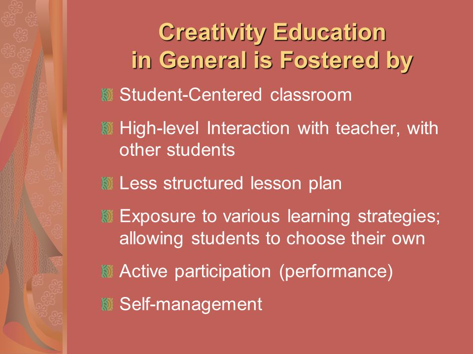 Creativity Education in General is Fostered by Student-Centered classroom High-level Interaction with teacher, with other students Less structured les