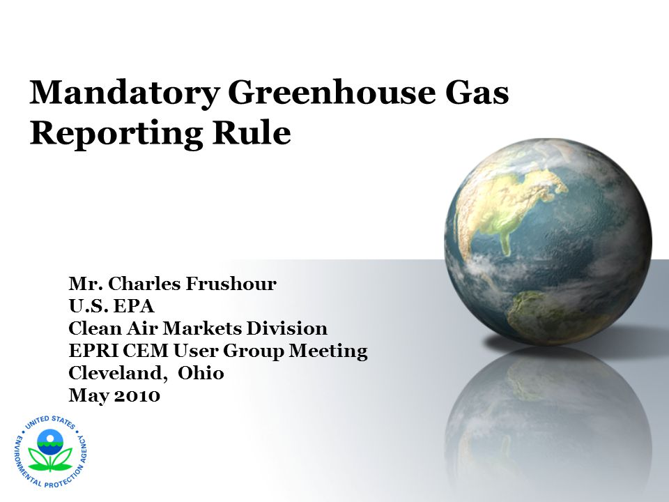 Mandatory Greenhouse Gas Reporting Rule Mr. Charles Frushour U.S. EPA Clean Air Markets Division EPRI CEM User Group Meeting Cleveland, Ohio May 2010