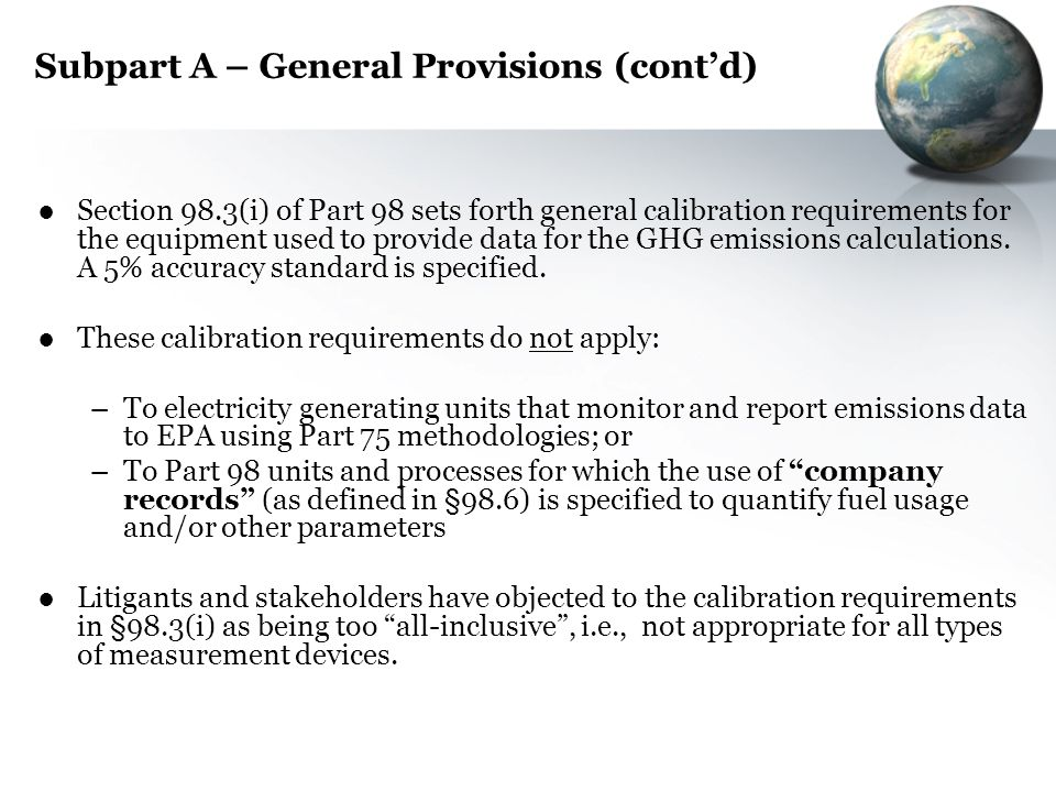 Subpart A – General Provisions (contd) Section 98.3(i) of Part 98 sets forth general calibration requirements for the equipment used to provide data f