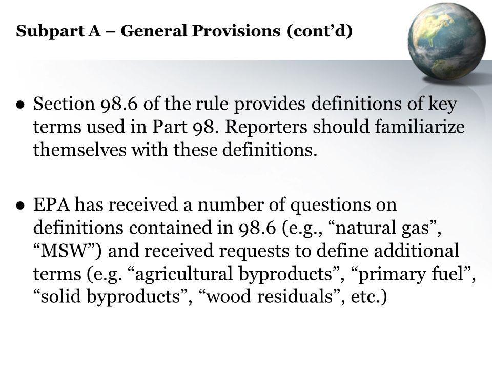 Subpart A – General Provisions (contd) Section 98.6 of the rule provides definitions of key terms used in Part 98. Reporters should familiarize themse