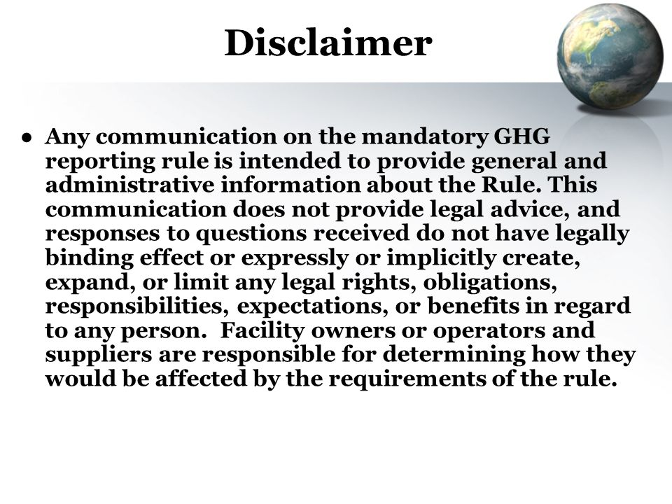 Disclaimer Any communication on the mandatory GHG reporting rule is intended to provide general and administrative information about the Rule. This co