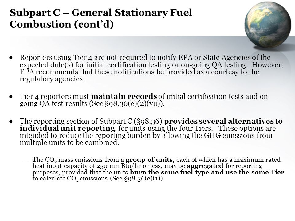 Subpart C – General Stationary Fuel Combustion (contd) Reporters using Tier 4 are not required to notify EPA or State Agencies of the expected date(s)