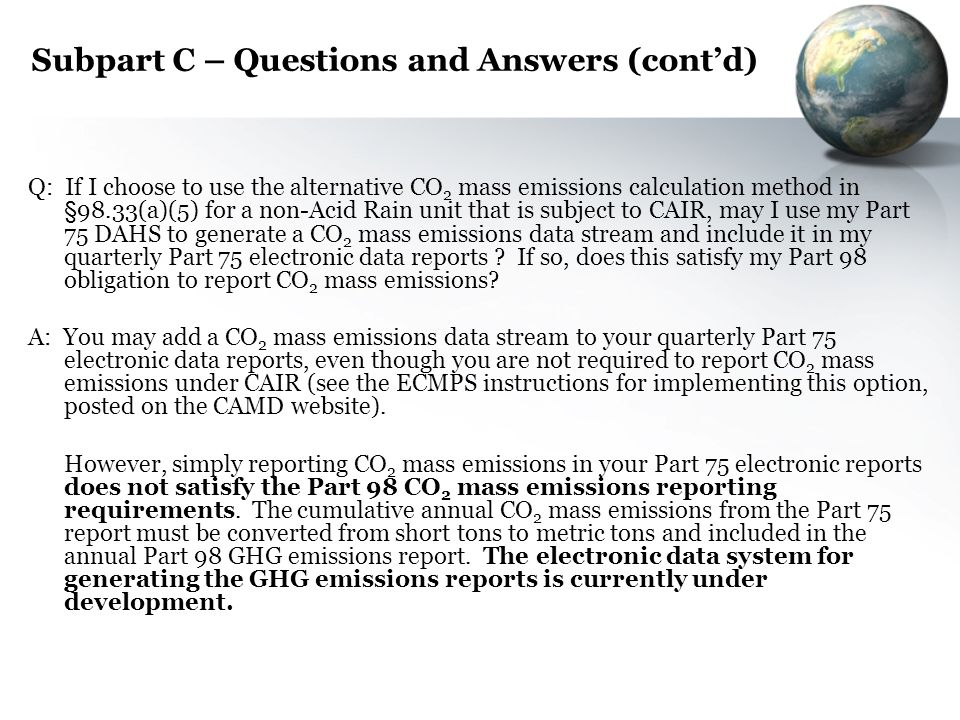 Subpart C – Questions and Answers (contd) Q: If I choose to use the alternative CO 2 mass emissions calculation method in §98.33(a)(5) for a non-Acid