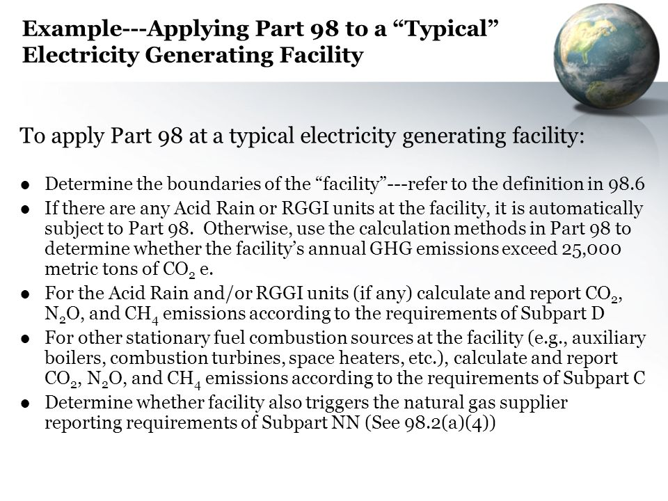 Example---Applying Part 98 to a Typical Electricity Generating Facility To apply Part 98 at a typical electricity generating facility: Determine the b