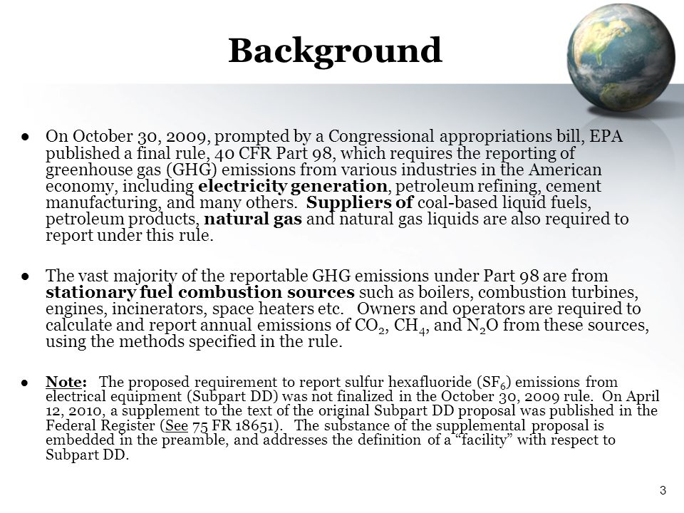 3 Background On October 30, 2009, prompted by a Congressional appropriations bill, EPA published a final rule, 40 CFR Part 98, which requires the repo