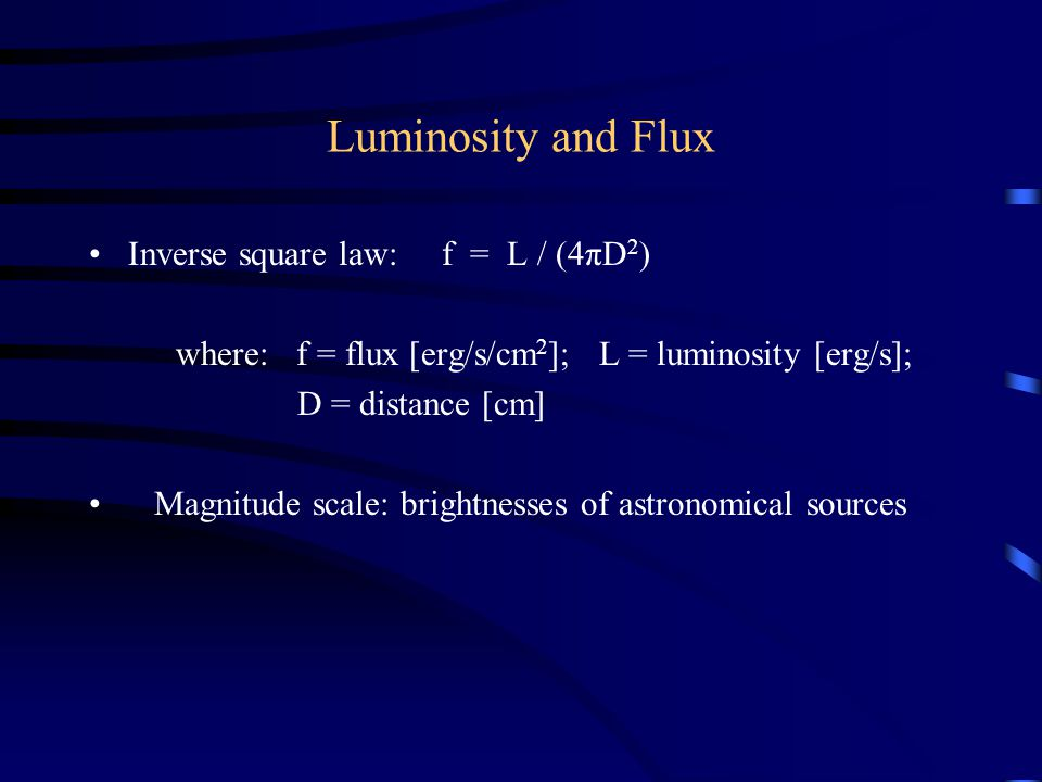 Luminosity and Flux Inverse square law: f = L / (4πD 2 ) where: f = flux [erg/s/cm 2 ]; L = luminosity [erg/s]; D = distance [cm] Magnitude scale: bri