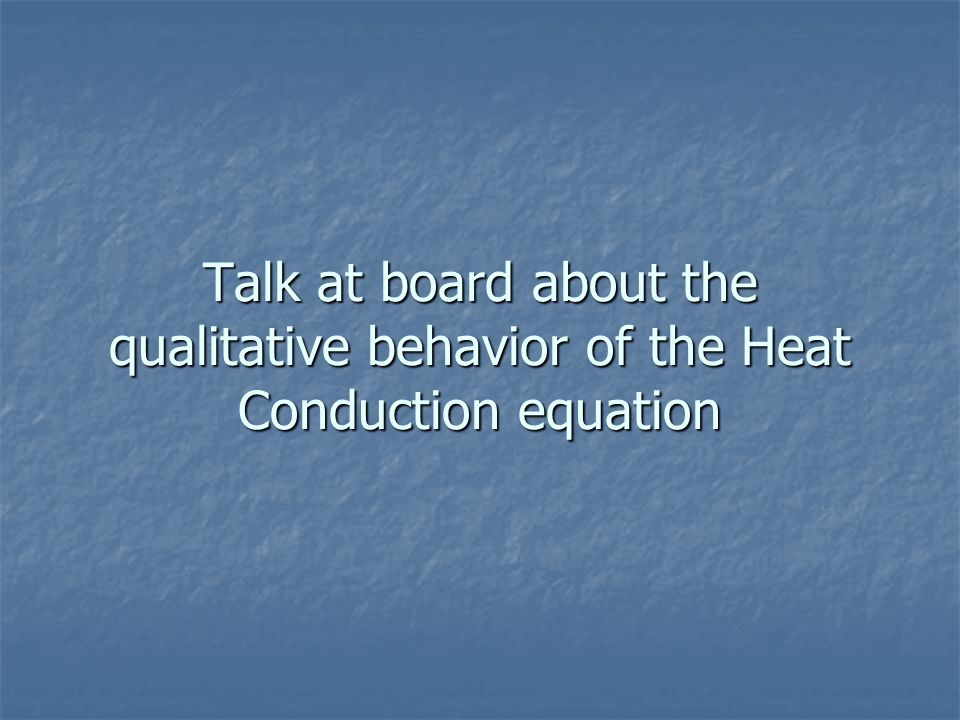 Talk at board about the qualitative behavior of the Heat Conduction equation