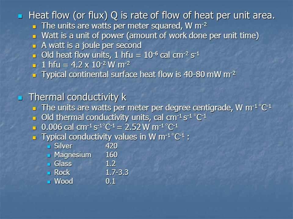 Heat flow (or flux) Q is rate of flow of heat per unit area. Heat flow (or flux) Q is rate of flow of heat per unit area. The units are watts per mete
