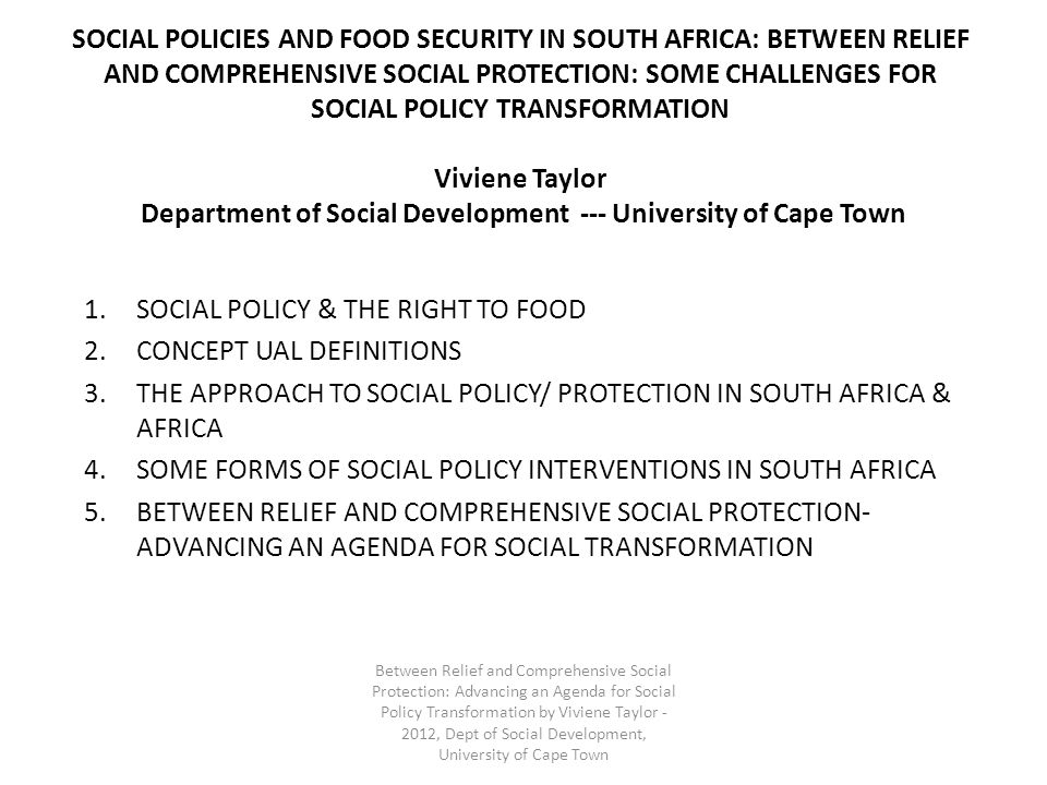 SOCIAL POLICIES AND FOOD SECURITY IN SOUTH AFRICA: BETWEEN RELIEF AND COMPREHENSIVE SOCIAL PROTECTION: SOME CHALLENGES FOR SOCIAL POLICY TRANSFORMATION Viviene Taylor Department of Social Development --- University of Cape Town 1.SOCIAL POLICY & THE RIGHT TO FOOD 2.CONCEPT UAL DEFINITIONS 3.THE APPROACH TO SOCIAL POLICY/ PROTECTION IN SOUTH AFRICA & AFRICA 4.SOME FORMS OF SOCIAL POLICY INTERVENTIONS IN SOUTH AFRICA 5.BETWEEN RELIEF AND COMPREHENSIVE SOCIAL PROTECTION- ADVANCING AN AGENDA FOR SOCIAL TRANSFORMATION Between Relief and Comprehensive Social Protection: Advancing an Agenda for Social Policy Transformation by Viviene Taylor - 2012, Dept of Social Development, University of Cape Town