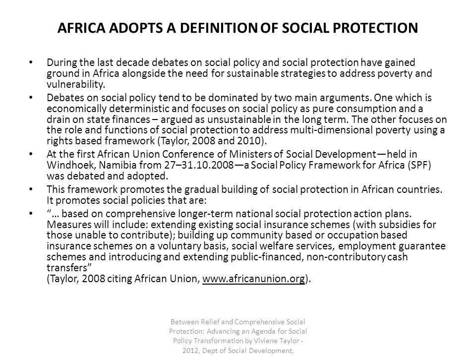 AFRICA ADOPTS A DEFINITION OF SOCIAL PROTECTION During the last decade debates on social policy and social protection have gained ground in Africa alo