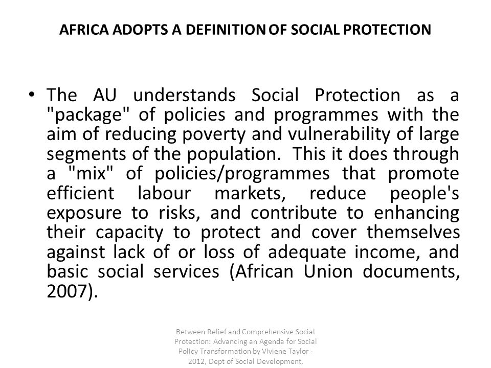 AFRICA ADOPTS A DEFINITION OF SOCIAL PROTECTION The AU understands Social Protection as a package of policies and programmes with the aim of reducing poverty and vulnerability of large segments of the population.