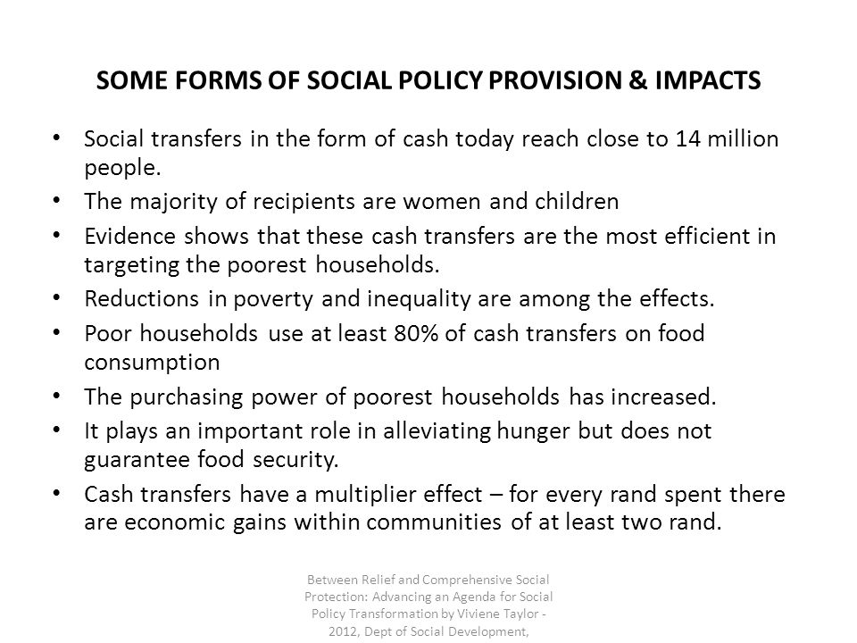 SOME FORMS OF SOCIAL POLICY PROVISION & IMPACTS Social transfers in the form of cash today reach close to 14 million people. The majority of recipient