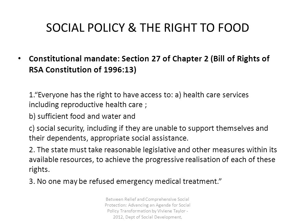 SOCIAL POLICY & THE RIGHT TO FOOD Constitutional mandate: Section 27 of Chapter 2 (Bill of Rights of RSA Constitution of 1996:13) 1.Everyone has the r