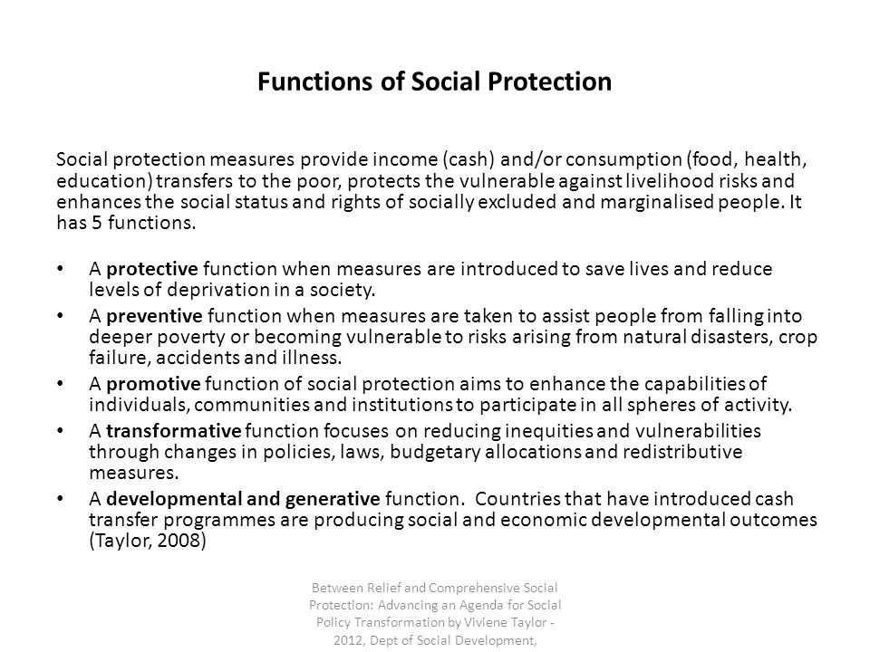 Functions of Social Protection Social protection measures provide income (cash) and/or consumption (food, health, education) transfers to the poor, protects the vulnerable against livelihood risks and enhances the social status and rights of socially excluded and marginalised people.