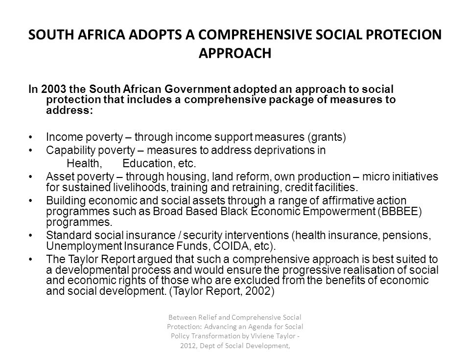 SOUTH AFRICA ADOPTS A COMPREHENSIVE SOCIAL PROTECION APPROACH In 2003 the South African Government adopted an approach to social protection that includes a comprehensive package of measures to address: Income poverty – through income support measures (grants) Capability poverty – measures to address deprivations in Health,Education, etc.