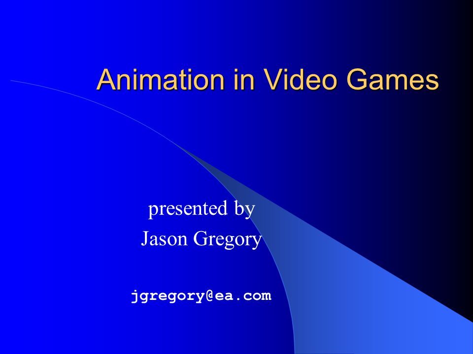 Animation in Video Games presented by Jason Gregory jgregory@ea.com