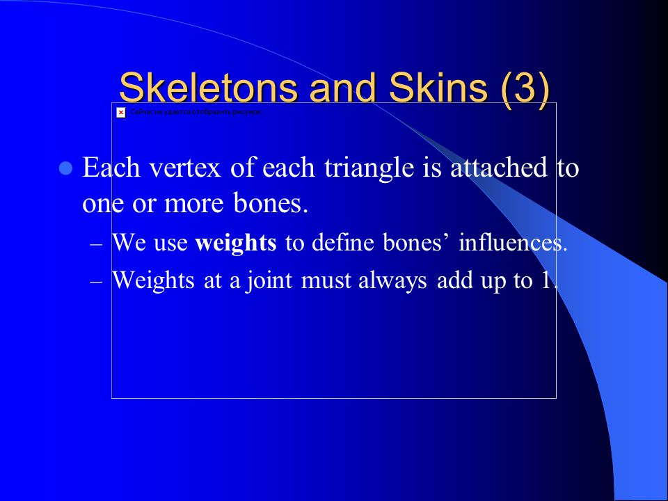 Skeletons and Skins (3) Each vertex of each triangle is attached to one or more bones.